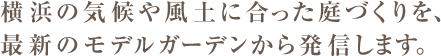 横浜の気候や風土に合った庭づくりを、最新のモデルガーデンから発信します。